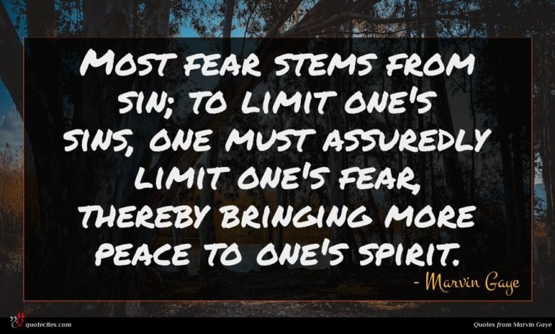 Most fear stems from sin; to limit one's sins, one must assuredly limit one's fear, thereby bringing more peace to one's spirit.