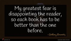 Anthony Horowitz quote : My greatest fear is ...