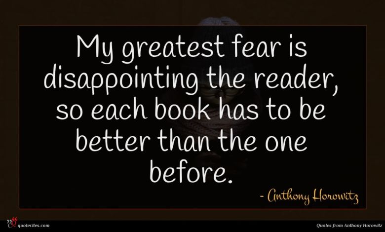 My greatest fear is disappointing the reader, so each book has to be better than the one before.