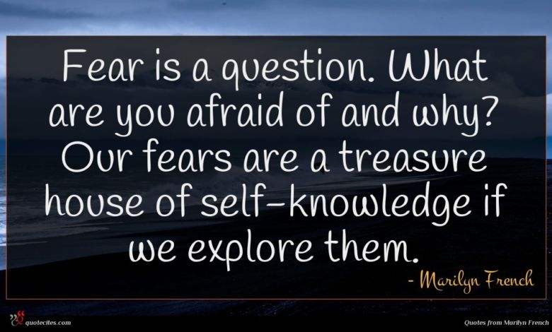 Fear is a question. What are you afraid of and why? Our fears are a treasure house of self-knowledge if we explore them.