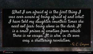 S. C. Gwynne quote : What I am afraid ...