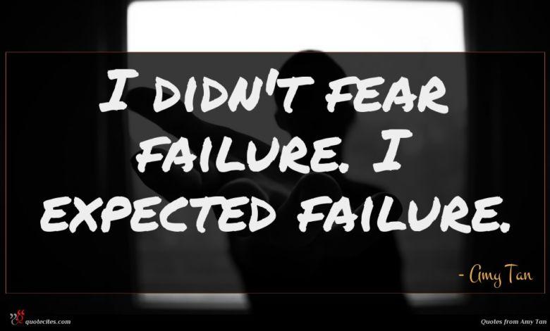 I didn't fear failure. I expected failure.
