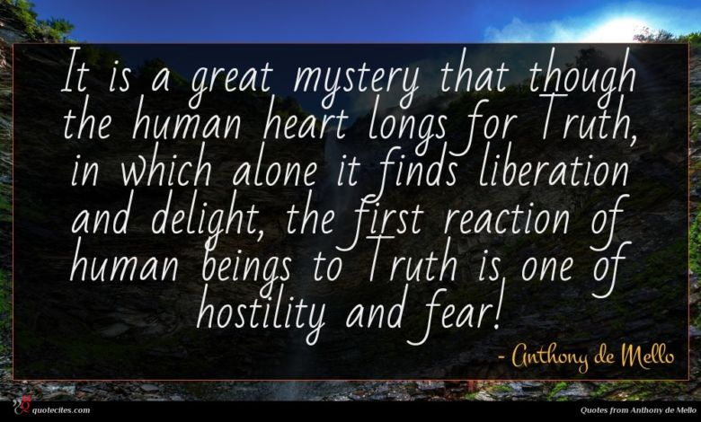 It is a great mystery that though the human heart longs for Truth, in which alone it finds liberation and delight, the first reaction of human beings to Truth is one of hostility and fear!