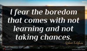 Robert Fulghum quote : I fear the boredom ...
