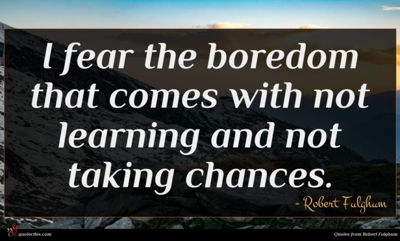 I fear the boredom that comes with not learning and not taking chances.