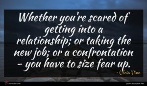 Chris Pine quote : Whether you're scared of ...