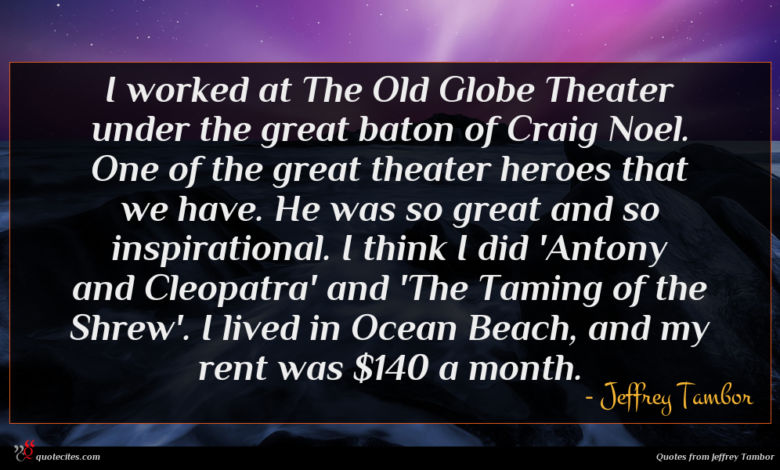 I worked at The Old Globe Theater under the great baton of Craig Noel. One of the great theater heroes that we have. He was so great and so inspirational. I think I did 'Antony and Cleopatra' and 'The Taming of the Shrew'. I lived in Ocean Beach, and my rent was $140 a month.