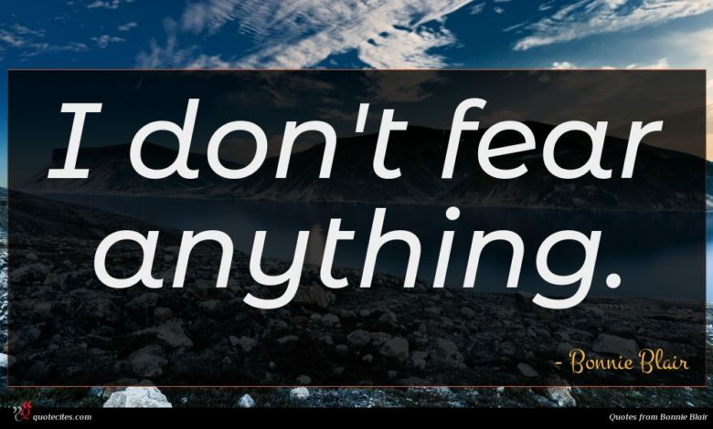 I don't fear anything.