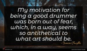 Damien Chazelle quote : My motivation for being ...