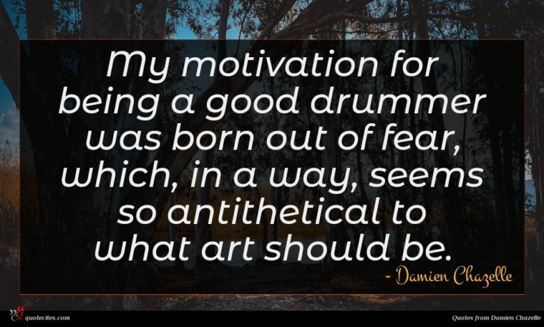 My motivation for being a good drummer was born out of fear, which, in a way, seems so antithetical to what art should be.