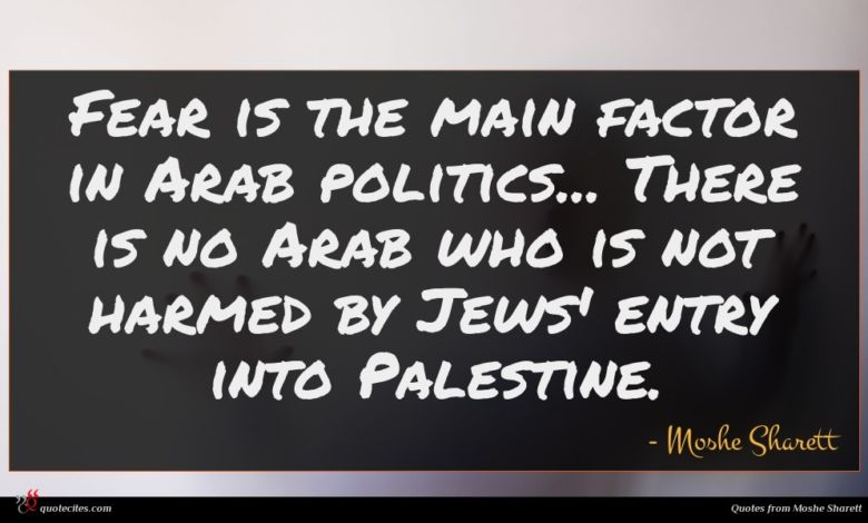Fear is the main factor in Arab politics... There is no Arab who is not harmed by Jews' entry into Palestine.