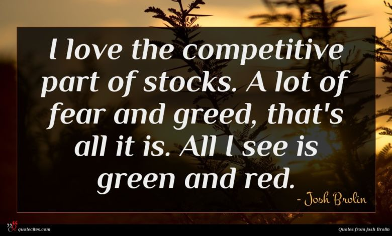 I love the competitive part of stocks. A lot of fear and greed, that's all it is. All I see is green and red.