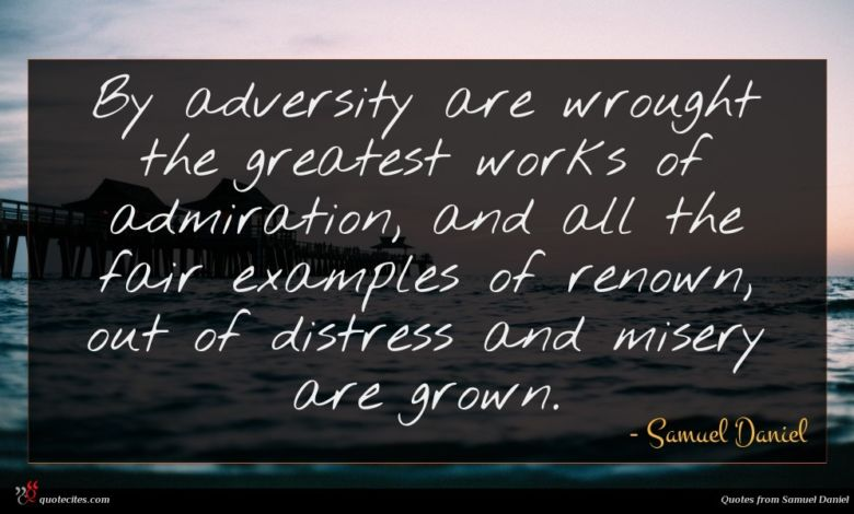 By adversity are wrought the greatest works of admiration, and all the fair examples of renown, out of distress and misery are grown.