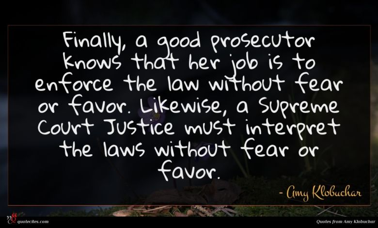 Finally, a good prosecutor knows that her job is to enforce the law without fear or favor. Likewise, a Supreme Court Justice must interpret the laws without fear or favor.