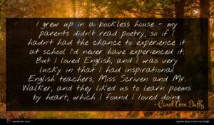 Carol Ann Duffy quote : I grew up in ...