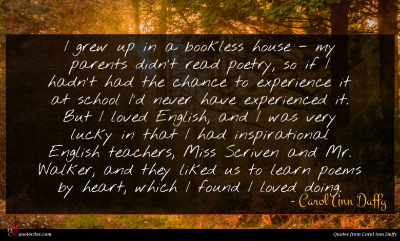 I grew up in a bookless house - my parents didn't read poetry, so if I hadn't had the chance to experience it at school I'd never have experienced it. But I loved English, and I was very lucky in that I had inspirational English teachers, Miss Scriven and Mr. Walker, and they liked us to learn poems by heart, which I found I loved doing.