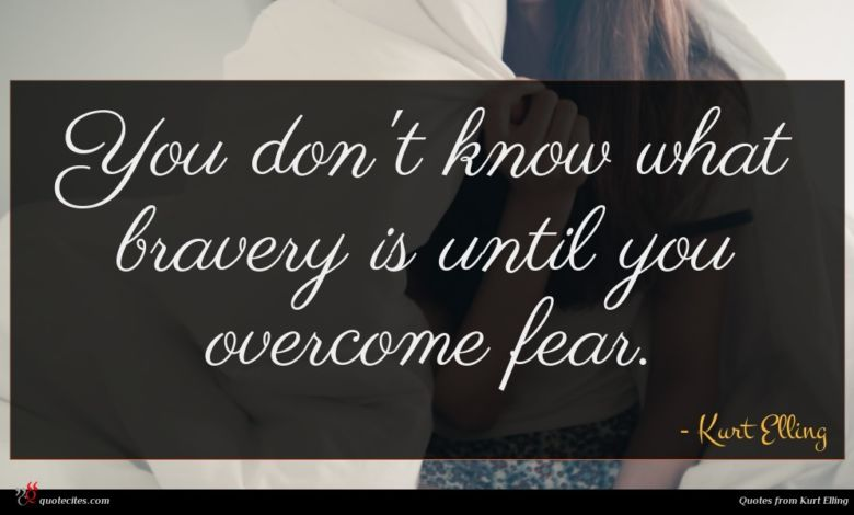 You don't know what bravery is until you overcome fear.