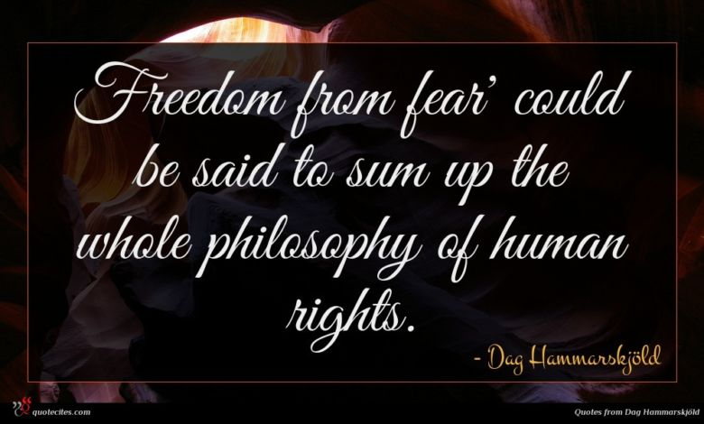 Freedom from fear' could be said to sum up the whole philosophy of human rights.