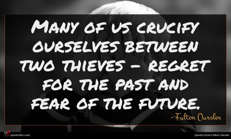 Many of us crucify ourselves between two thieves - regret for the past and fear of the future.