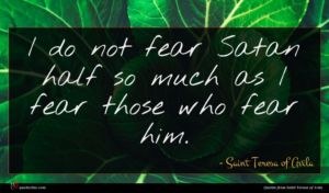 Saint Teresa of Avila quote : I do not fear ...