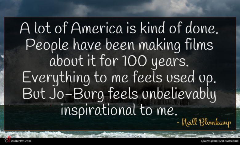 A lot of America is kind of done. People have been making films about it for 100 years. Everything to me feels used up. But Jo-Burg feels unbelievably inspirational to me.