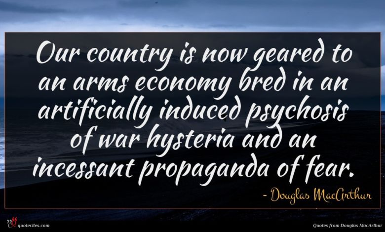 Our country is now geared to an arms economy bred in an artificially induced psychosis of war hysteria and an incessant propaganda of fear.