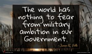 James K. Polk quote : The world has nothing ...