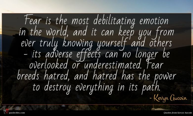 Fear is the most debilitating emotion in the world, and it can keep you from ever truly knowing yourself and others - its adverse effects can no longer be overlooked or underestimated. Fear breeds hatred, and hatred has the power to destroy everything in its path.