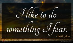 Heath Ledger quote : I like to do ...