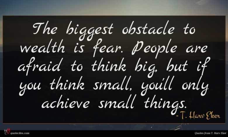 The biggest obstacle to wealth is fear. People are afraid to think big, but if you think small, you'll only achieve small things.