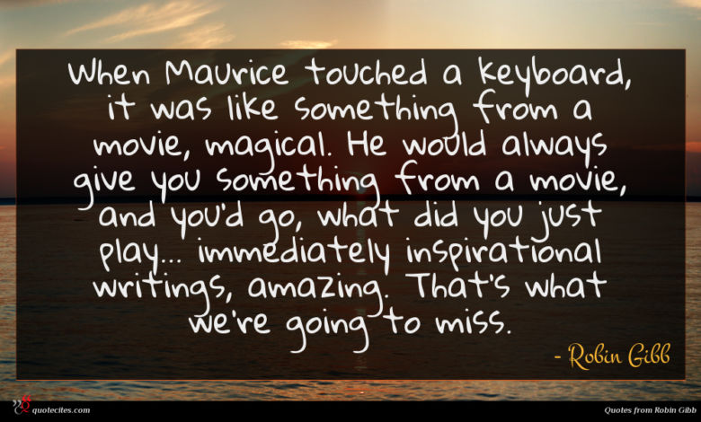 When Maurice touched a keyboard, it was like something from a movie, magical. He would always give you something from a movie, and you'd go, what did you just play... immediately inspirational writings, amazing. That's what we're going to miss.