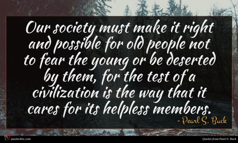 Our society must make it right and possible for old people not to fear the young or be deserted by them, for the test of a civilization is the way that it cares for its helpless members.