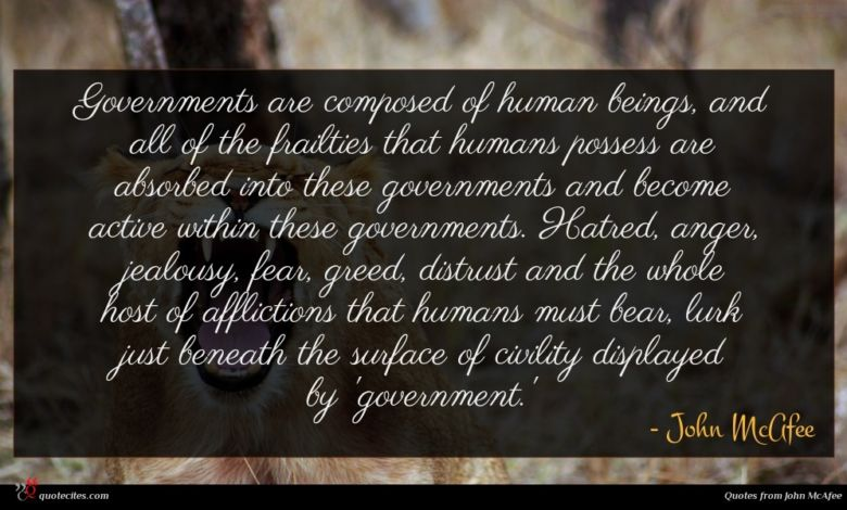 Governments are composed of human beings, and all of the frailties that humans possess are absorbed into these governments and become active within these governments. Hatred, anger, jealousy, fear, greed, distrust and the whole host of afflictions that humans must bear, lurk just beneath the surface of civility displayed by 'government.'