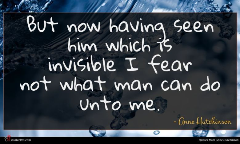 But now having seen him which is invisible I fear not what man can do unto me.