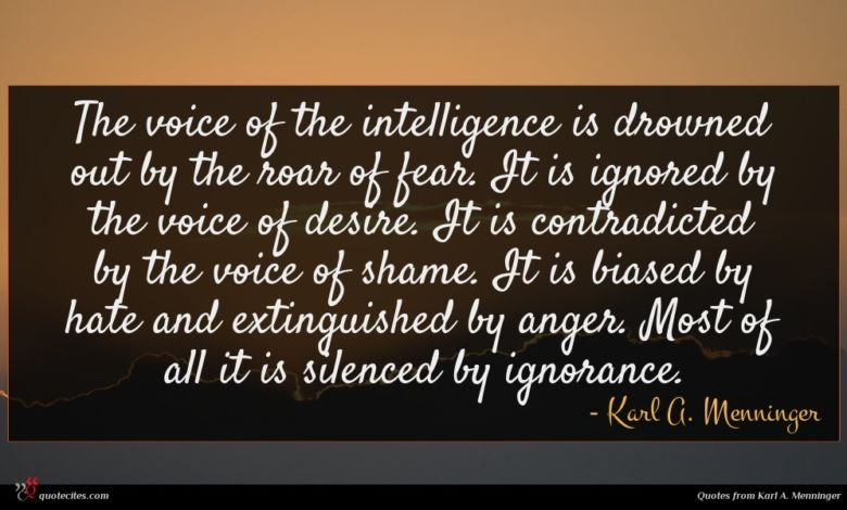 The voice of the intelligence is drowned out by the roar of fear. It is ignored by the voice of desire. It is contradicted by the voice of shame. It is biased by hate and extinguished by anger. Most of all it is silenced by ignorance.
