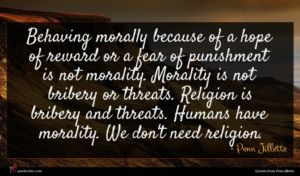 Penn Jillette quote : Behaving morally because of ...