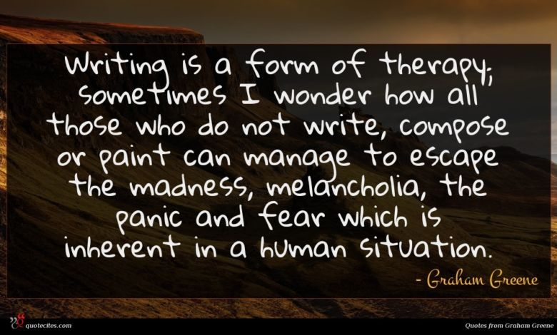 Writing is a form of therapy; sometimes I wonder how all those who do not write, compose or paint can manage to escape the madness, melancholia, the panic and fear which is inherent in a human situation.