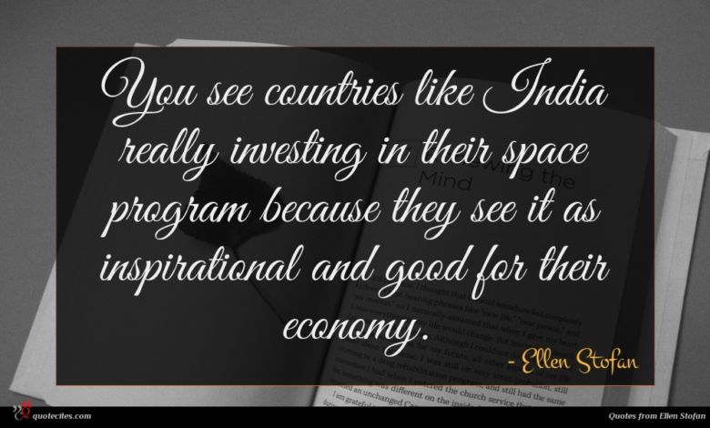 You see countries like India really investing in their space program because they see it as inspirational and good for their economy.