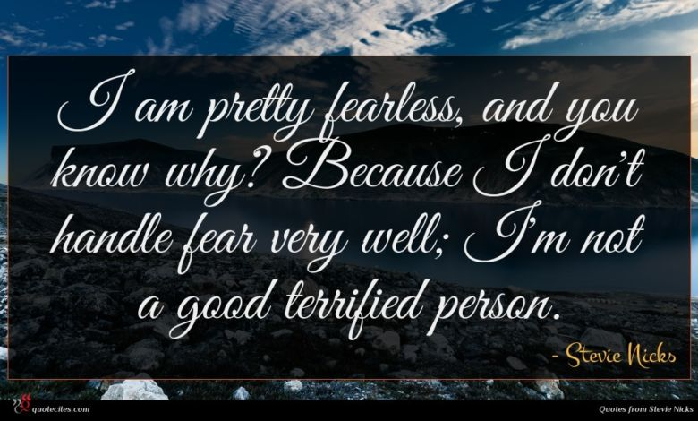 I am pretty fearless, and you know why? Because I don't handle fear very well; I'm not a good terrified person.