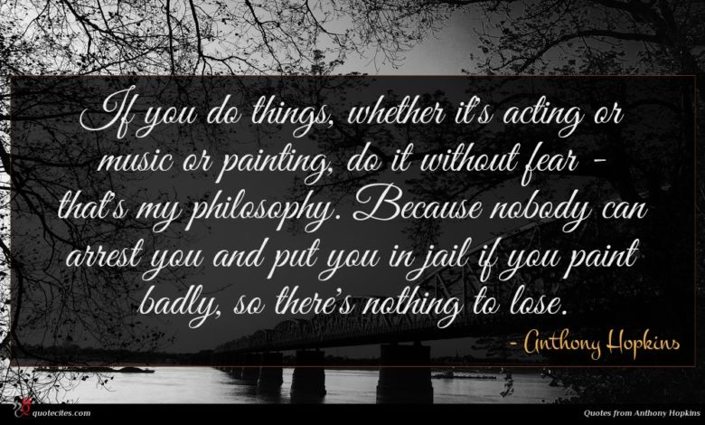 If you do things, whether it's acting or music or painting, do it without fear - that's my philosophy. Because nobody can arrest you and put you in jail if you paint badly, so there's nothing to lose.
