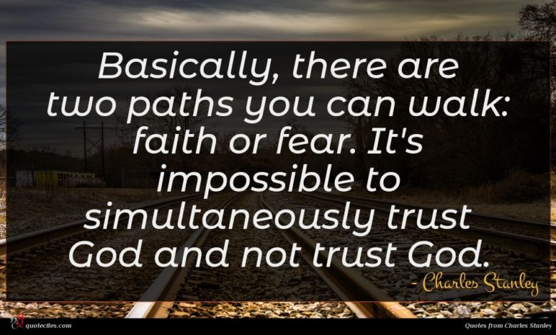 Basically, there are two paths you can walk: faith or fear. It's impossible to simultaneously trust God and not trust God.