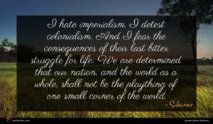 Sukarno quote : I hate imperialism I ...