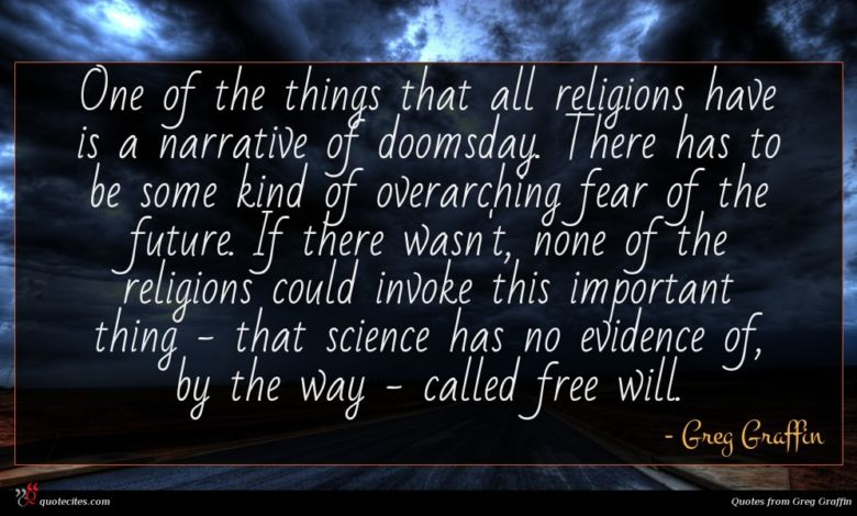 One of the things that all religions have is a narrative of doomsday. There has to be some kind of overarching fear of the future. If there wasn't, none of the religions could invoke this important thing - that science has no evidence of, by the way - called free will.