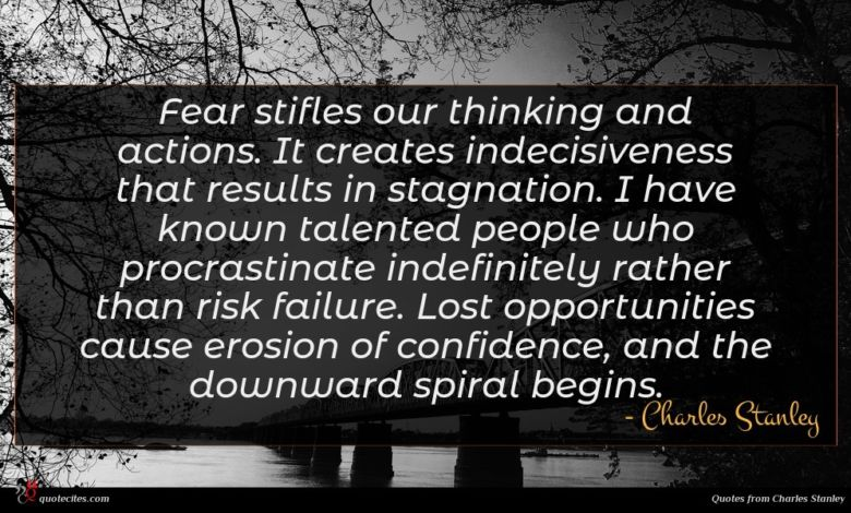 Fear stifles our thinking and actions. It creates indecisiveness that results in stagnation. I have known talented people who procrastinate indefinitely rather than risk failure. Lost opportunities cause erosion of confidence, and the downward spiral begins.