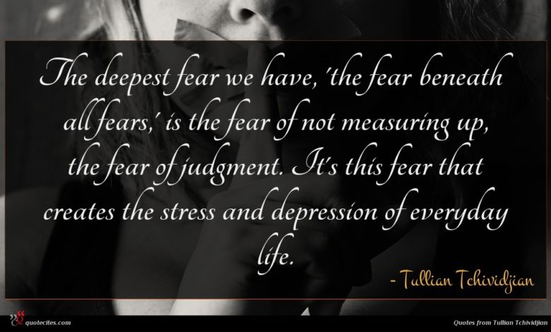 The deepest fear we have, 'the fear beneath all fears,' is the fear of not measuring up, the fear of judgment. It's this fear that creates the stress and depression of everyday life.