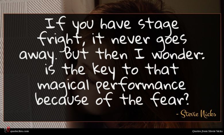 If you have stage fright, it never goes away. But then I wonder: is the key to that magical performance because of the fear?