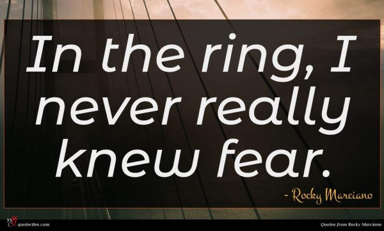 In the ring, I never really knew fear.