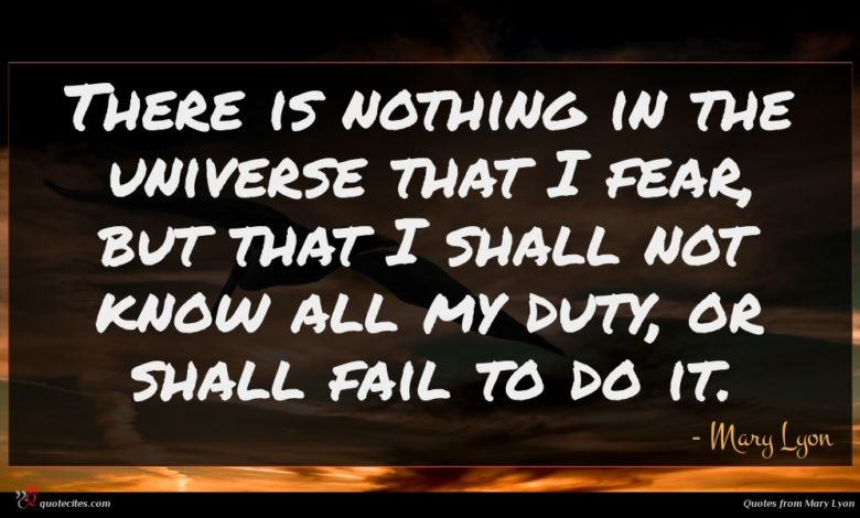 There is nothing in the universe that I fear, but that I shall not know all my duty, or shall fail to do it.