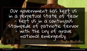 Douglas MacArthur quote : Our government has kept ...