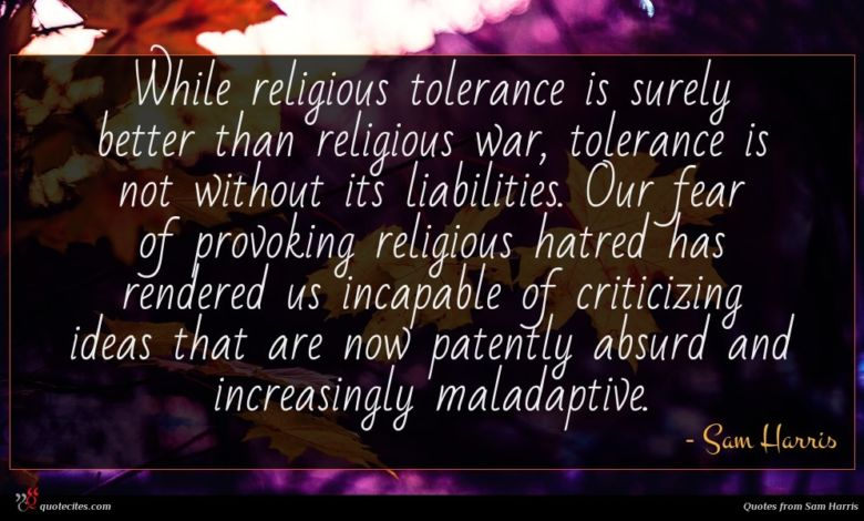 While religious tolerance is surely better than religious war, tolerance is not without its liabilities. Our fear of provoking religious hatred has rendered us incapable of criticizing ideas that are now patently absurd and increasingly maladaptive.